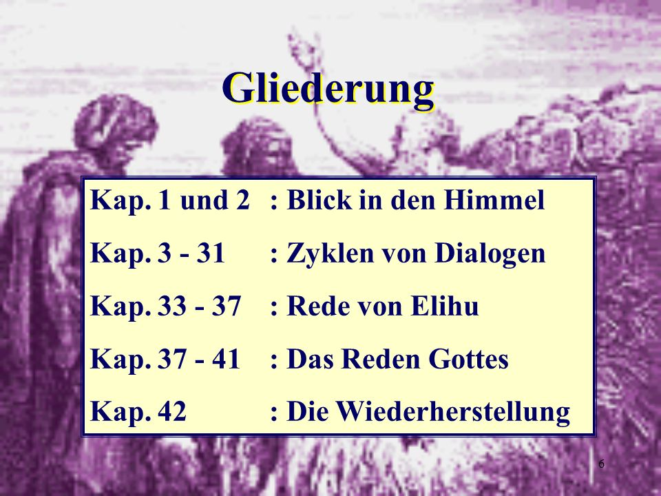 6 Gliederung Kap. 1 und 2: Blick in den Himmel Kap. 3 - 31: Zyklen von Dialogen Kap. 33 - 37: Rede von Elihu Kap. 37 - 41: Das Reden Gottes Kap. 42: D