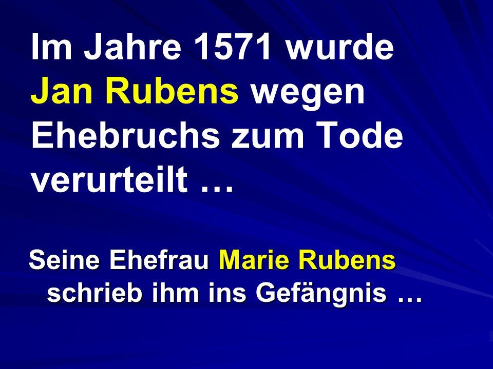 Im Jahre 1571 wurde Jan Rubens wegen Ehebruchs zum Tode verurteilt … Seine Ehefrau Marie Rubens schrieb ihm ins Gefängnis …