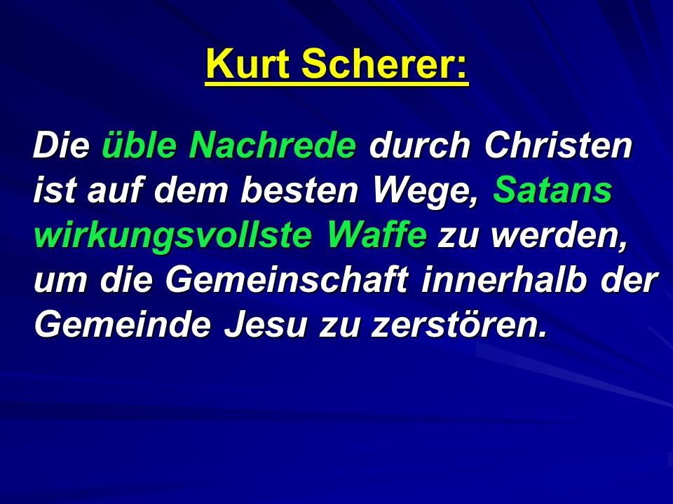 Kurt Scherer: Die üble Nachrede durch Christen ist auf dem besten Wege, Satans wirkungsvollste Waffe zu werden, um die Gemeinschaft innerhalb der Gemeinde Jesu zu zerstören.