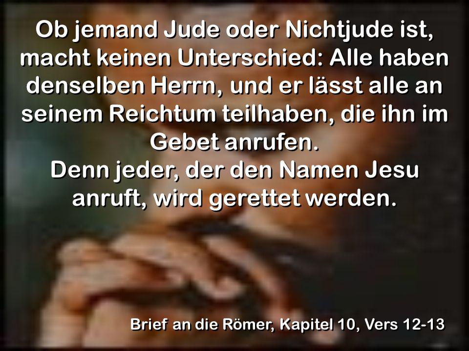 Ob jemand Jude oder Nichtjude ist, macht keinen Unterschied: Alle haben denselben Herrn, und er lässt alle an seinem Reichtum teilhaben, die ihn im Ge