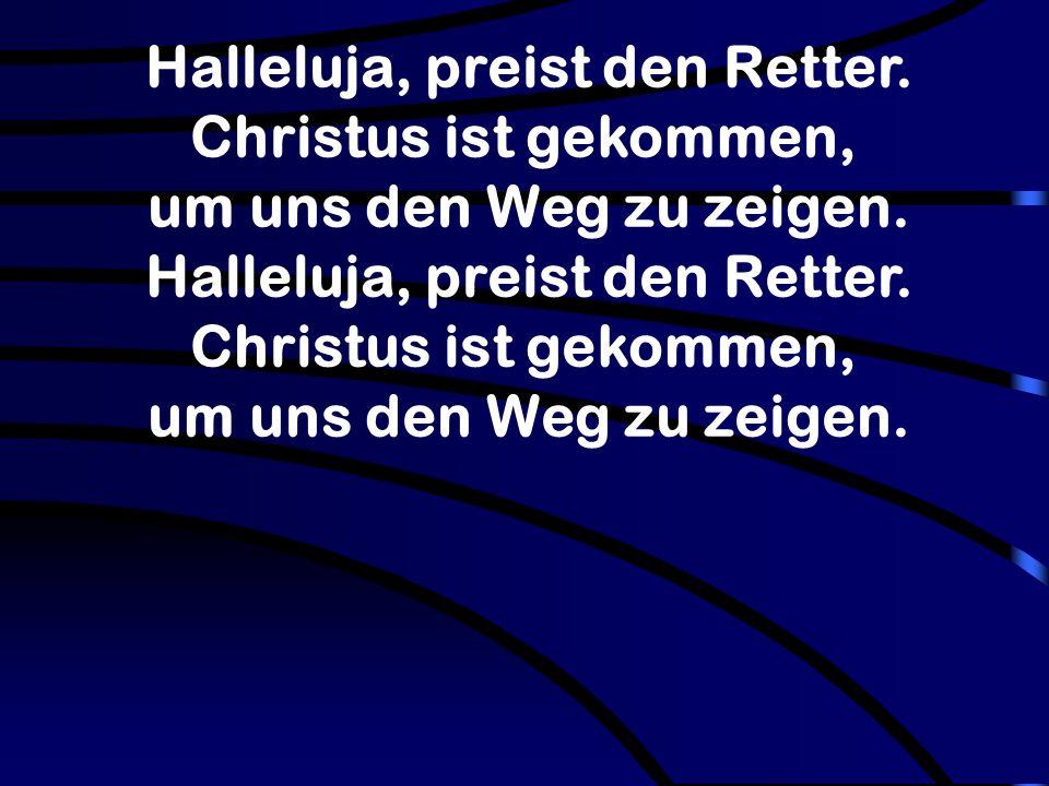 Halleluja, preist den Retter. Christus ist gekommen, um uns den Weg zu zeigen. Halleluja, preist den Retter. Christus ist gekommen, um uns den Weg zu