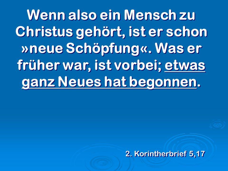 Wenn also ein Mensch zu Christus gehört, ist er schon »neue Schöpfung«. Was er früher war, ist vorbei; etwas ganz Neues hat begonnen. 2. Korintherbrie
