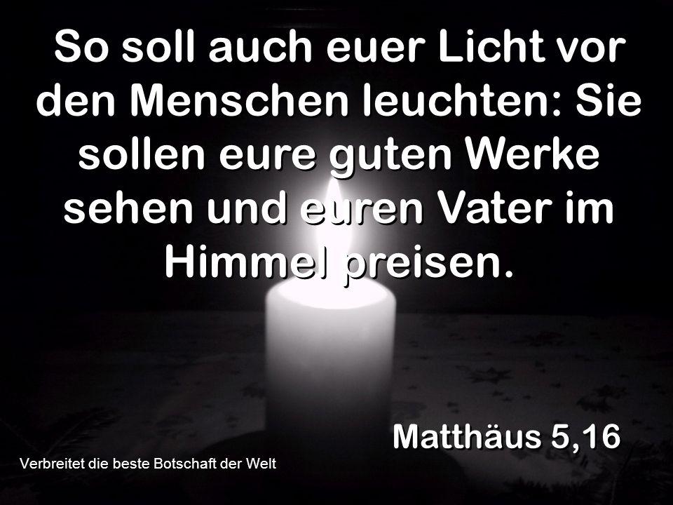 So soll auch euer Licht vor den Menschen leuchten: Sie sollen eure guten Werke sehen und euren Vater im Himmel preisen. Matthäus 5,16 Verbreitet die b