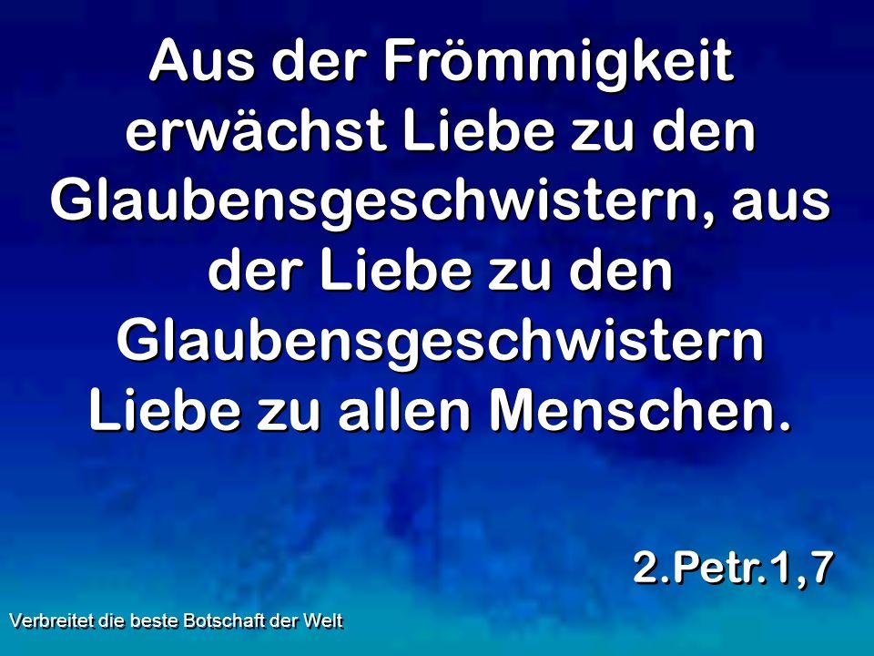 Aus der Frömmigkeit erwächst Liebe zu den Glaubensgeschwistern, aus der Liebe zu den Glaubensgeschwistern Liebe zu allen Menschen. 2.Petr.1,7 Verbreit