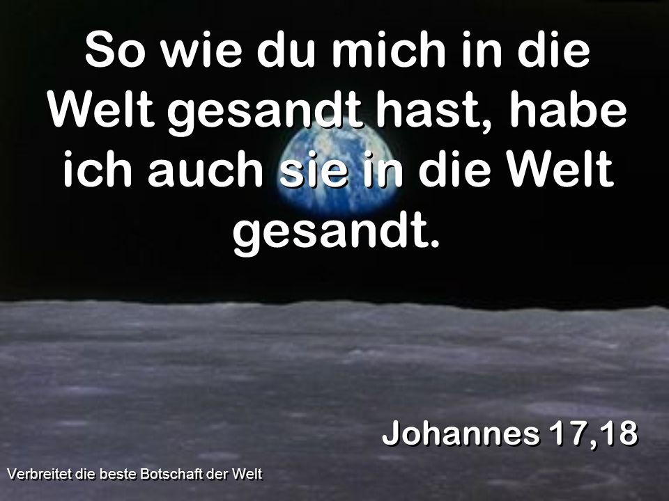 So wie du mich in die Welt gesandt hast, habe ich auch sie in die Welt gesandt. Johannes 17,18 Verbreitet die beste Botschaft der Welt