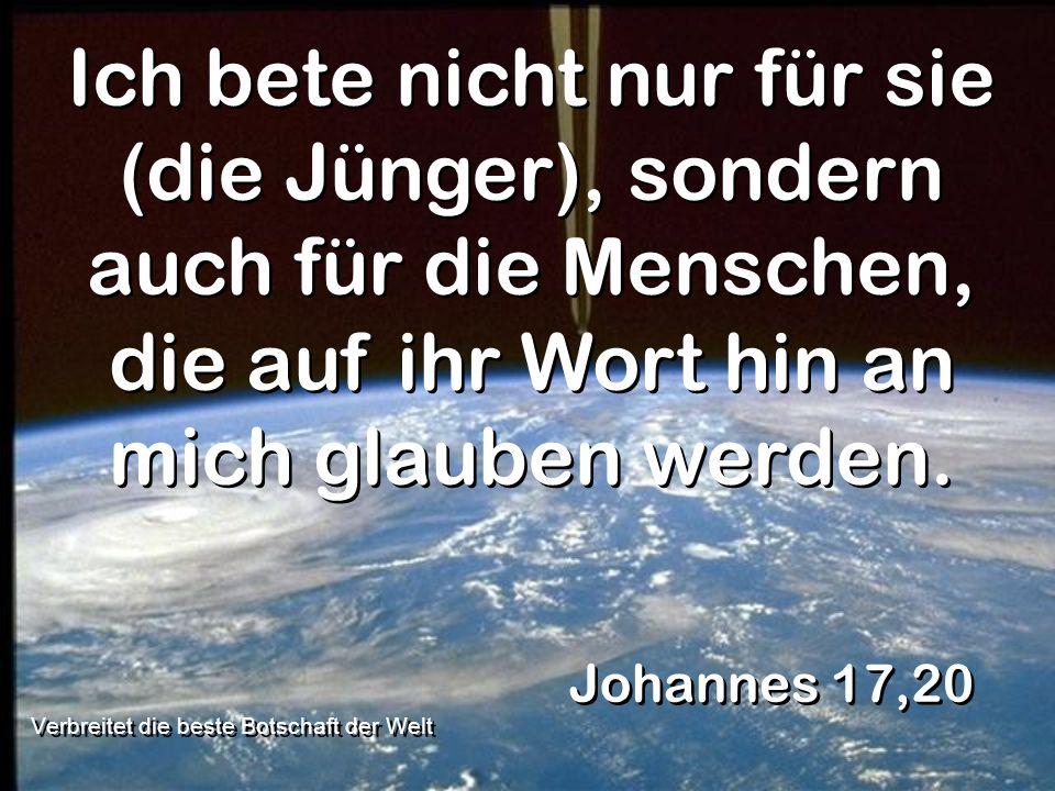 Ich bete nicht nur für sie (die Jünger), sondern auch für die Menschen, die auf ihr Wort hin an mich glauben werden. Johannes 17,20 Verbreitet die bes