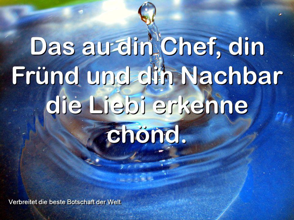 Verbreitet die beste Botschaft der Welt Das au din Chef, din Fründ und din Nachbar die Liebi erkenne chönd.
