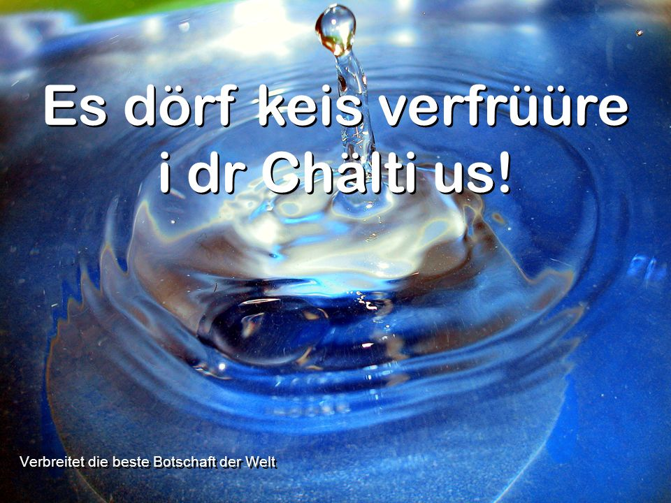 Verbreitet die beste Botschaft der Welt Es dörf keis verfrüüre i dr Chälti us!