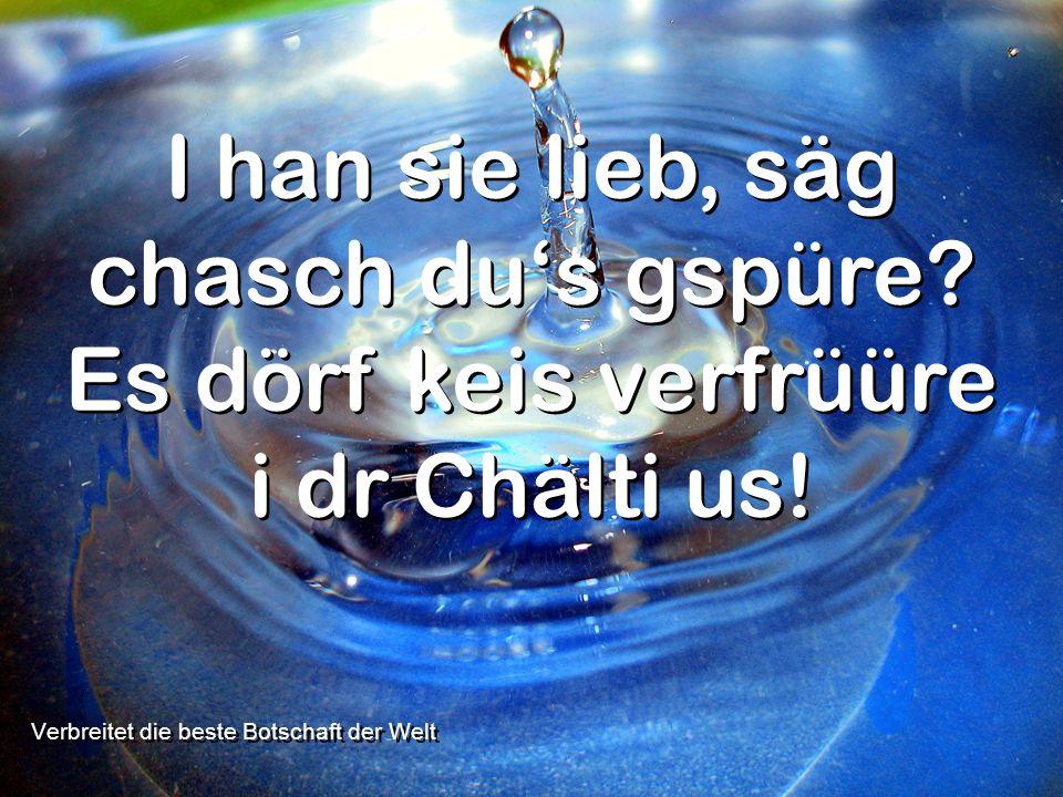 Verbreitet die beste Botschaft der Welt I han sie lieb, säg chasch dus gspüre? Es dörf keis verfrüüre i dr Chälti us!
