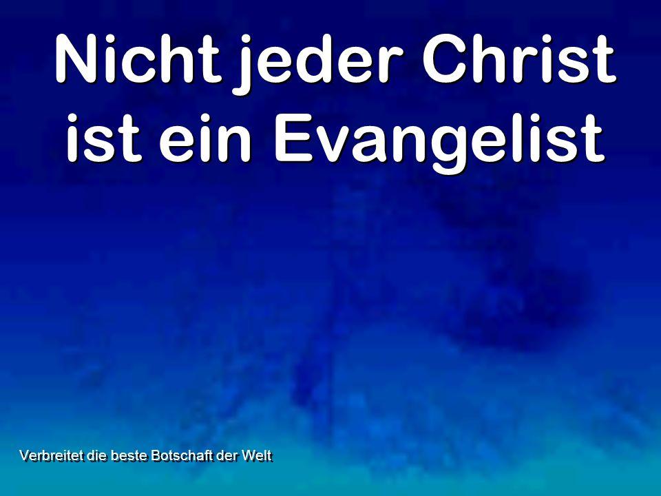Nicht jeder Christ ist ein Evangelist Verbreitet die beste Botschaft der Welt