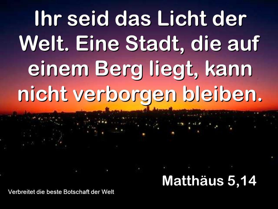 Ihr seid das Licht der Welt. Eine Stadt, die auf einem Berg liegt, kann nicht verborgen bleiben. Matthäus 5,14 Verbreitet die beste Botschaft der Welt