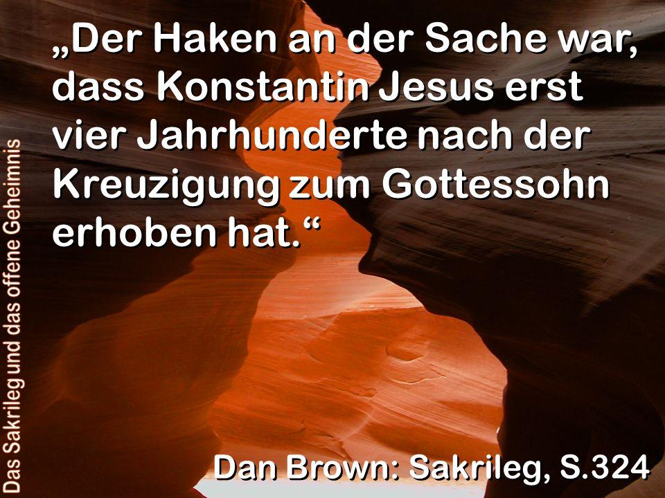 Der Haken an der Sache war, dass Konstantin Jesus erst vier Jahrhunderte nach der Kreuzigung zum Gottessohn erhoben hat. Dan Brown: Sakrileg, S.324