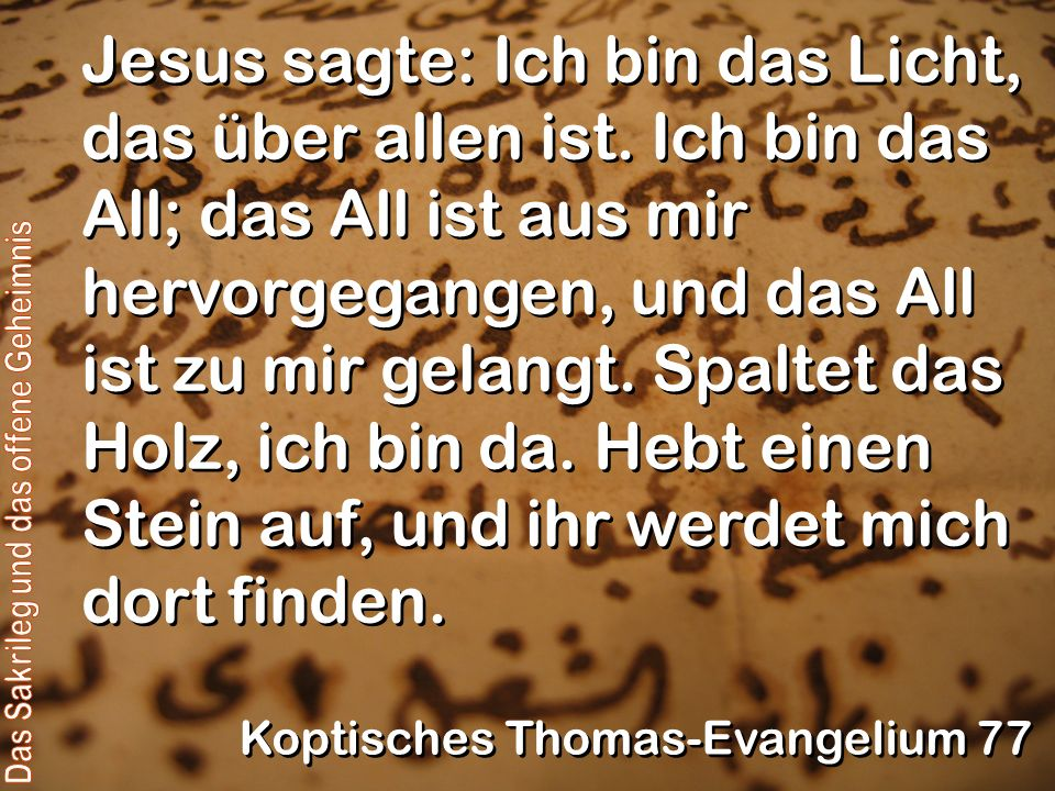 Jesus sagte: Ich bin das Licht, das über allen ist. Ich bin das All; das All ist aus mir hervorgegangen, und das All ist zu mir gelangt. Spaltet das H