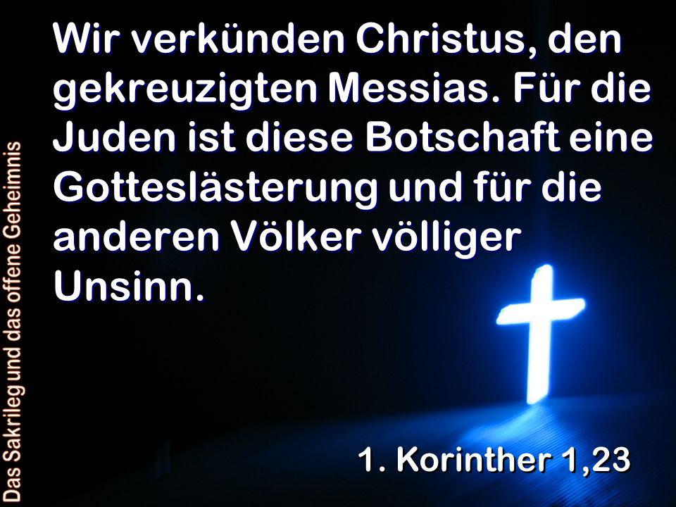 Wir verkünden Christus, den gekreuzigten Messias. Für die Juden ist diese Botschaft eine Gotteslästerung und für die anderen Völker völliger Unsinn. 1