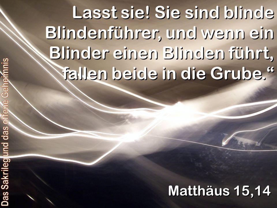 Lasst sie! Sie sind blinde Blindenführer, und wenn ein Blinder einen Blinden führt, fallen beide in die Grube. Matthäus 15,14