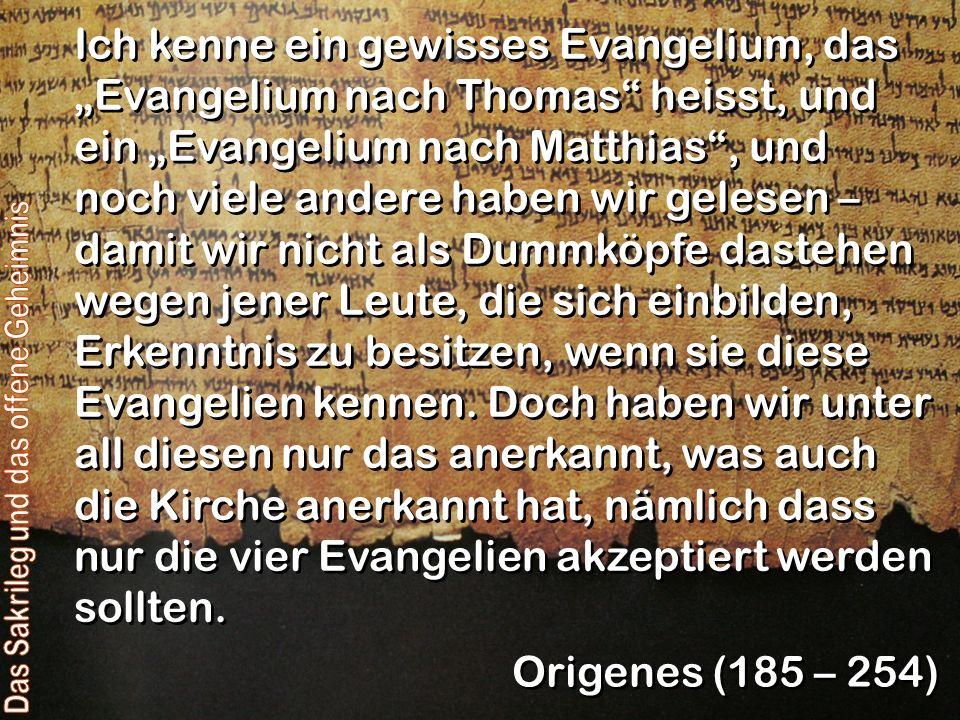 Auf Grund der Überlieferung habe ich bezüglich der vier Evangelien, welche allein ohne Widerspruch in der Kirche Gottes, soweit sie sich unter dem Himmel ausbreitet, angenommen werden… Origenes 185 – 254)