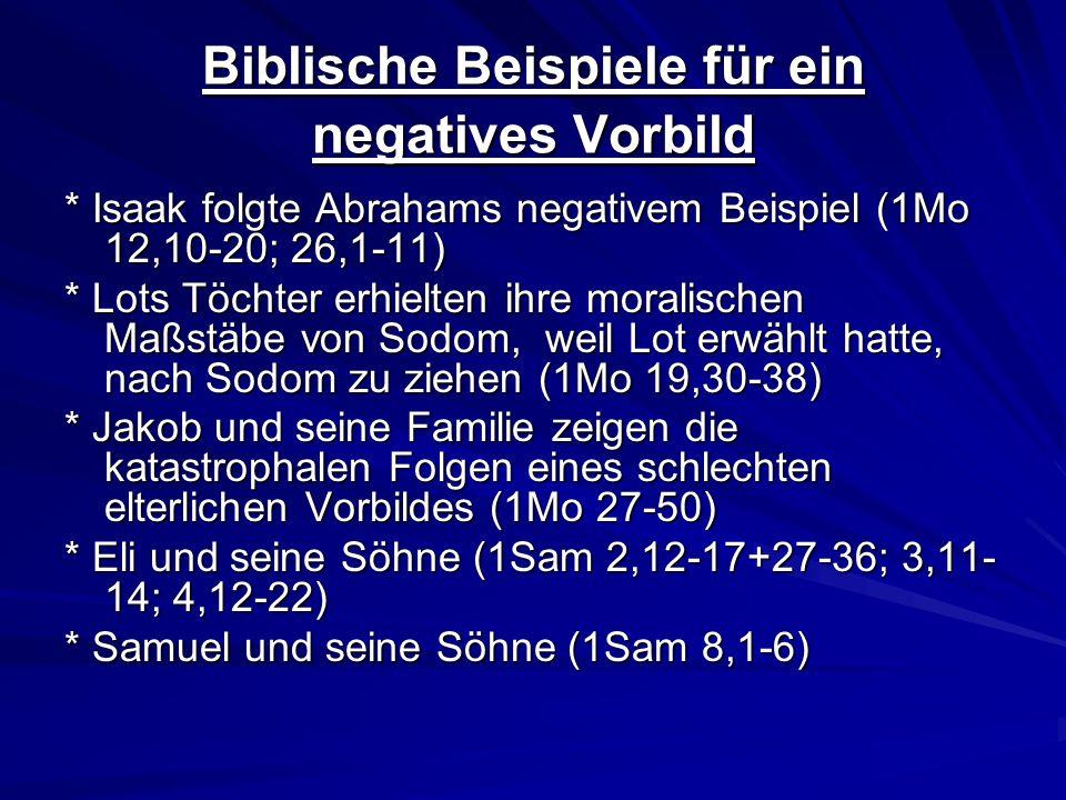 Biblische Beispiele für ein negatives Vorbild * Isaak folgte Abrahams negativem Beispiel (1Mo 12,10-20; 26,1-11) * Lots Töchter erhielten ihre moralis