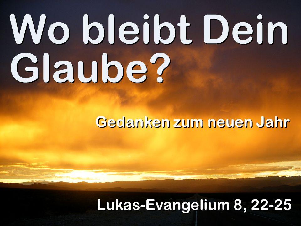 Wo bleibt Dein Glaube? Gedanken zum neuen Jahr Lukas-Evangelium 8, 22-25