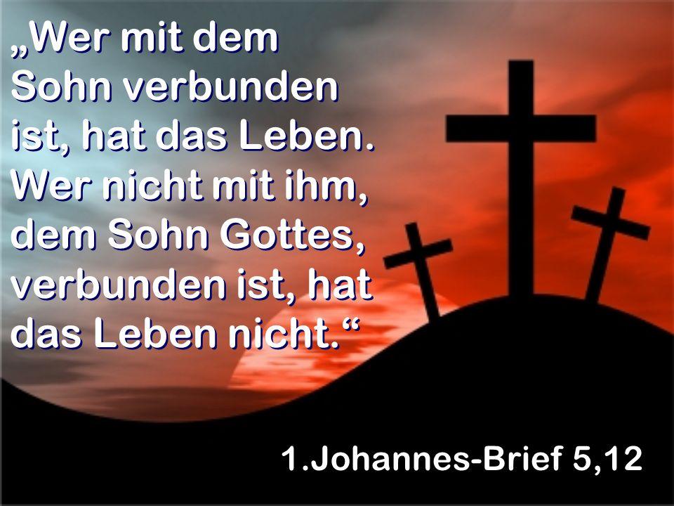 Wer mit dem Sohn verbunden ist, hat das Leben. Wer nicht mit ihm, dem Sohn Gottes, verbunden ist, hat das Leben nicht. 1.Johannes-Brief 5,12