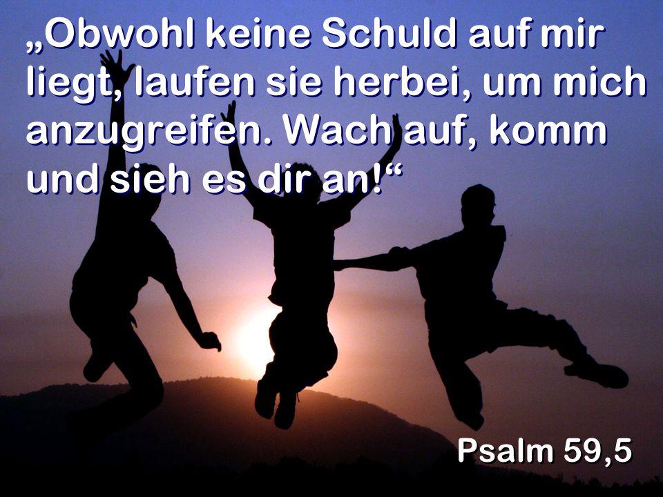 Obwohl keine Schuld auf mir liegt, laufen sie herbei, um mich anzugreifen. Wach auf, komm und sieh es dir an! Psalm 59,5