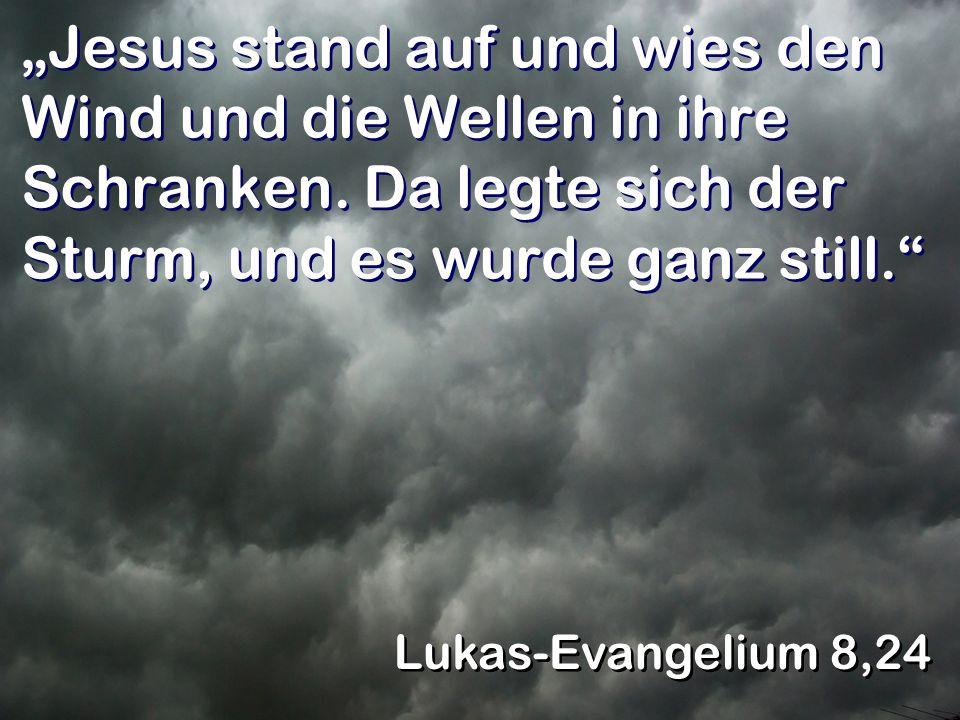 Jesus stand auf und wies den Wind und die Wellen in ihre Schranken. Da legte sich der Sturm, und es wurde ganz still. Lukas-Evangelium 8,24