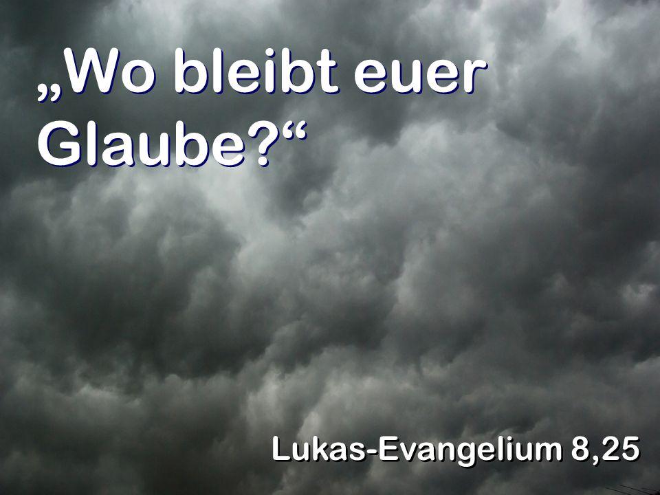 Wo bleibt euer Glaube? Lukas-Evangelium 8,25