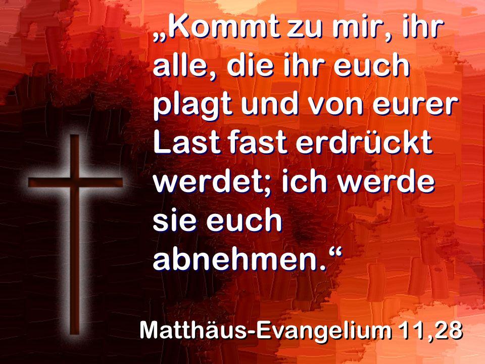 Kommt zu mir, ihr alle, die ihr euch plagt und von eurer Last fast erdrückt werdet; ich werde sie euch abnehmen. Matthäus-Evangelium 11,28
