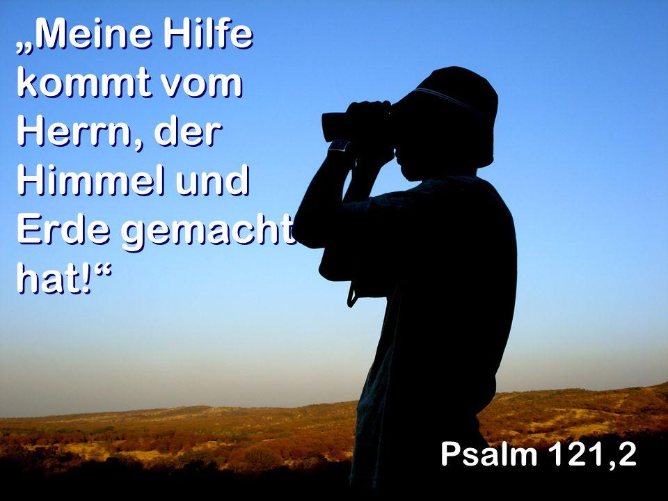 Meine Hilfe kommt vom Herrn, der Himmel und Erde gemacht hat! Psalm 121,2