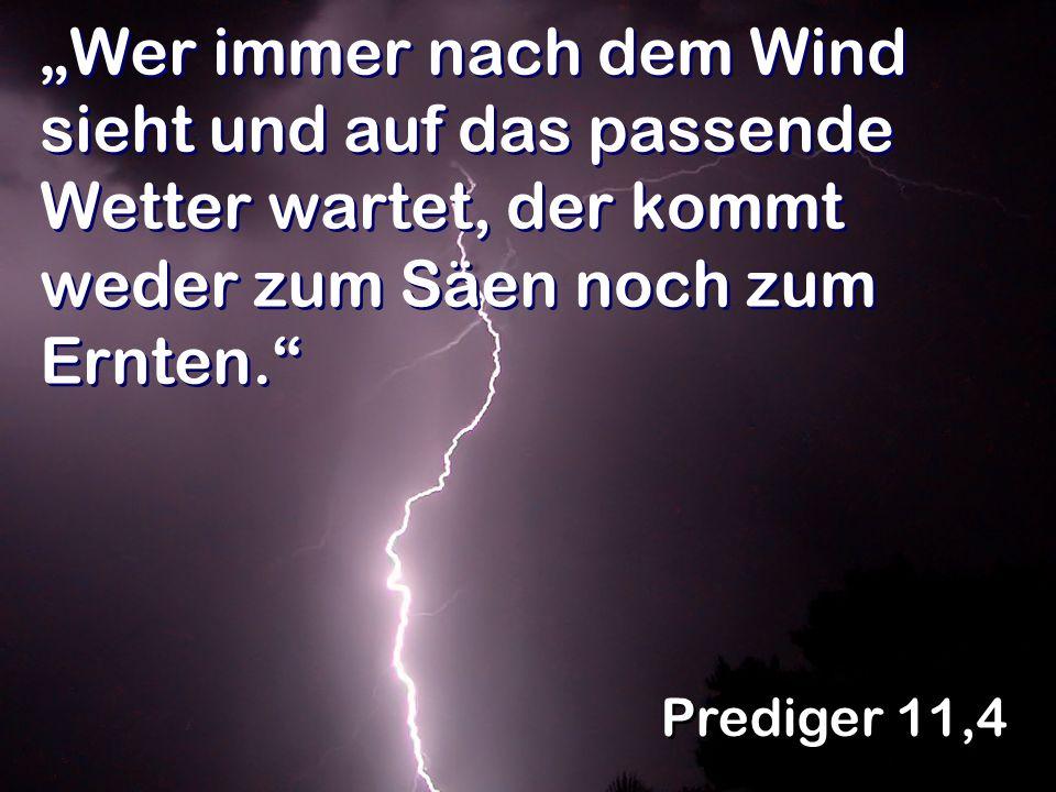 Wer immer nach dem Wind sieht und auf das passende Wetter wartet, der kommt weder zum Säen noch zum Ernten. Prediger 11,4
