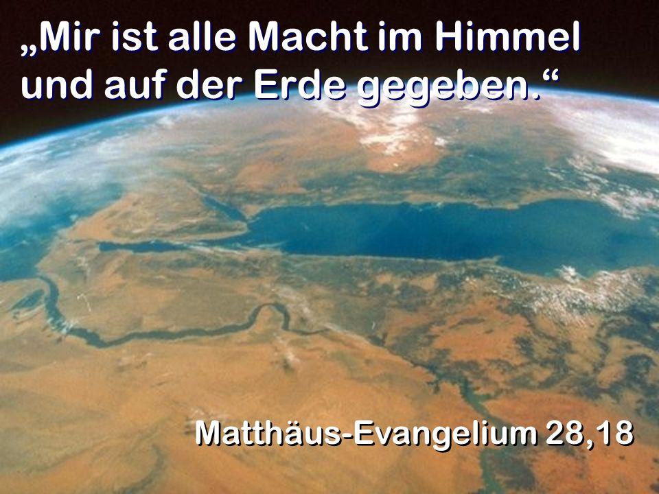 Mir ist alle Macht im Himmel und auf der Erde gegeben. Matthäus-Evangelium 28,18