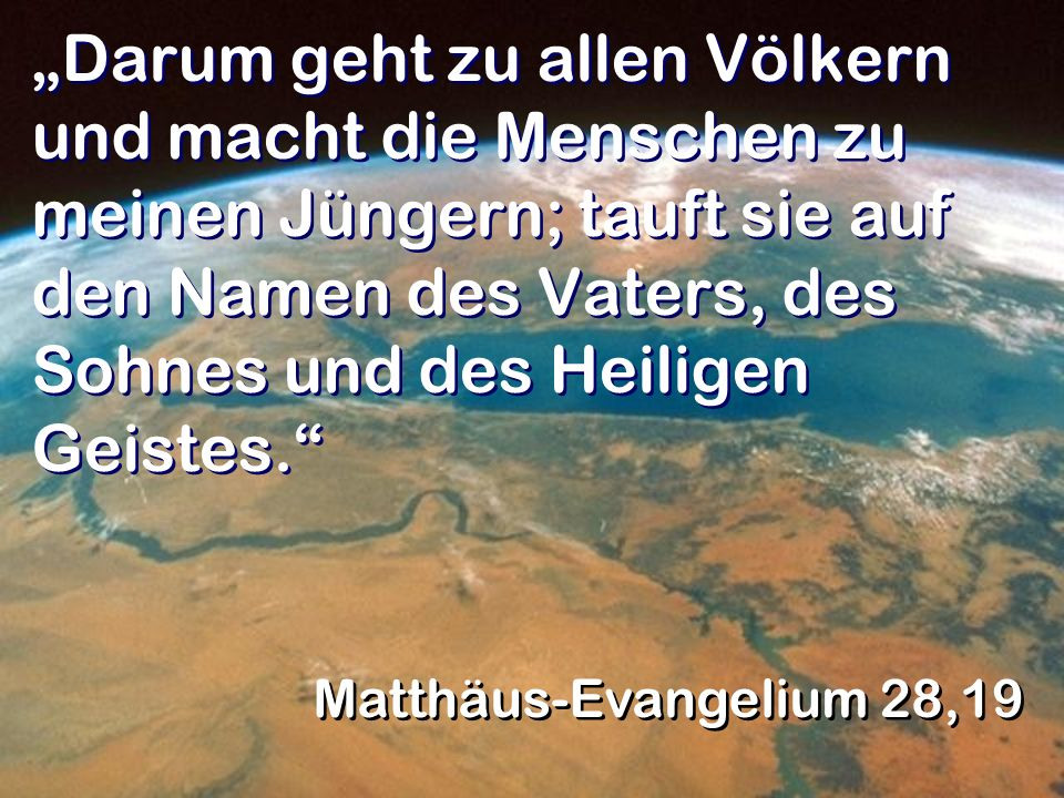 Darum geht zu allen Völkern und macht die Menschen zu meinen Jüngern; tauft sie auf den Namen des Vaters, des Sohnes und des Heiligen Geistes. Matthäu