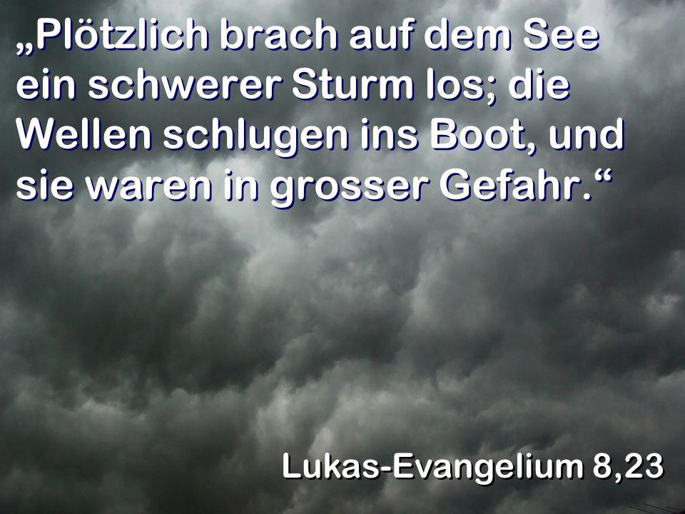 Plötzlich brach auf dem See ein schwerer Sturm los; die Wellen schlugen ins Boot, und sie waren in grosser Gefahr. Lukas-Evangelium 8,23