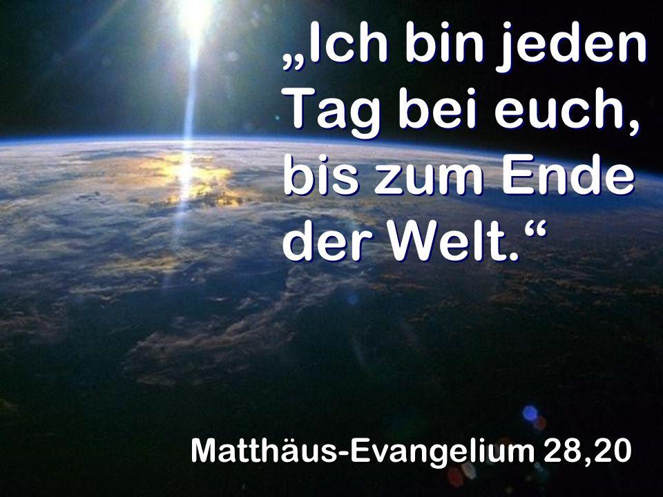 Ich bin jeden Tag bei euch, bis zum Ende der Welt. Matthäus-Evangelium 28,20