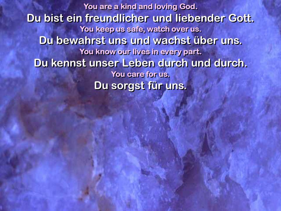You are a kind and loving God. Du bist ein freundlicher und liebender Gott. You keep us safe, watch over us. Du bewahrst uns und wachst über uns. You