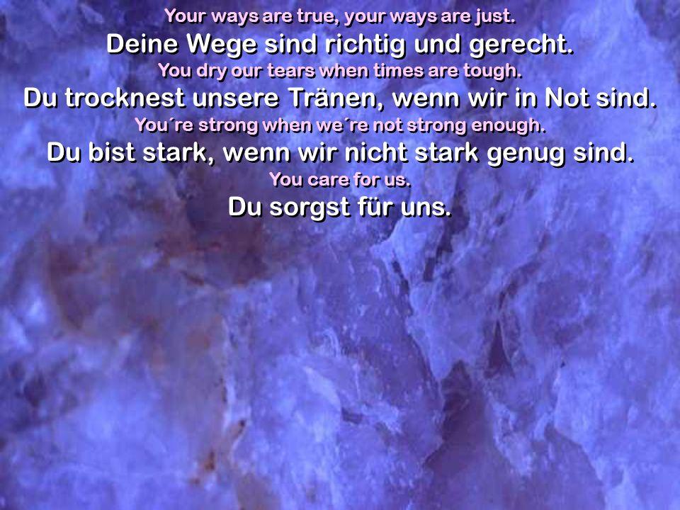 Your ways are true, your ways are just. Deine Wege sind richtig und gerecht. You dry our tears when times are tough. Du trocknest unsere Tränen, wenn