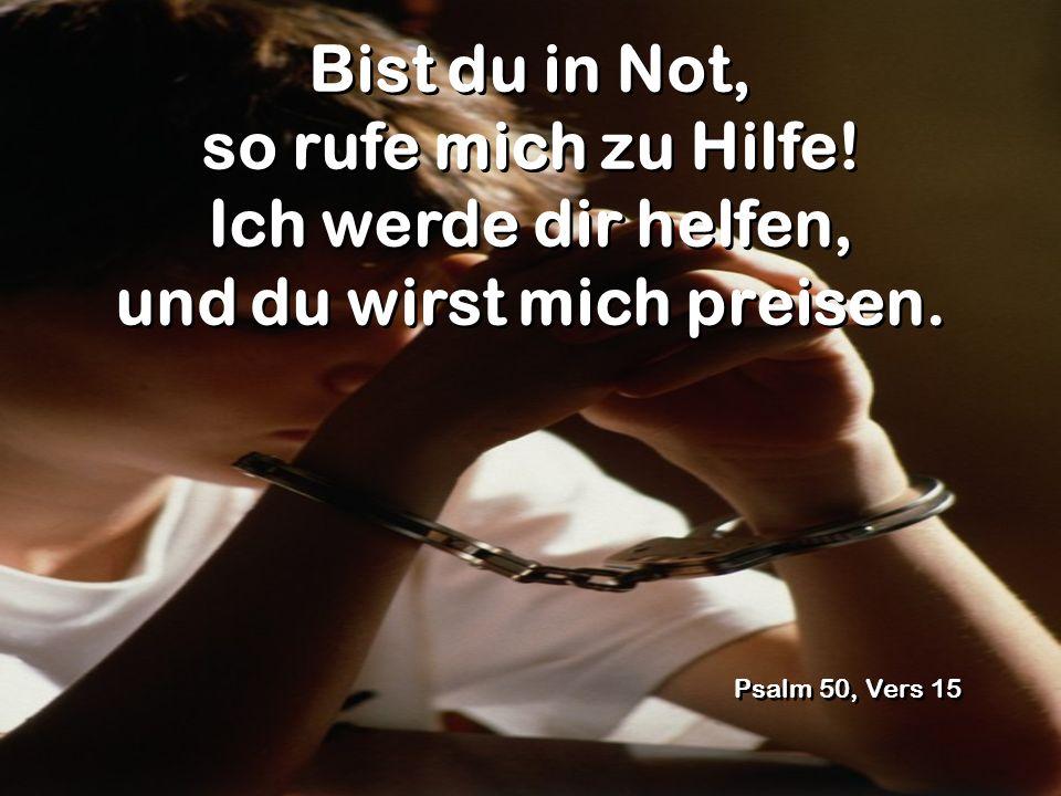 Bist du in Not, so rufe mich zu Hilfe! Ich werde dir helfen, und du wirst mich preisen. Psalm 50, Vers 15