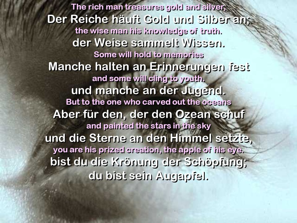The rich man treasures gold and silver, Der Reiche häuft Gold und Silber an; the wise man his knowledge of truth. der Weise sammelt Wissen. Some will