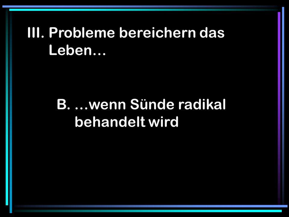III. Probleme bereichern das Leben… B. …wenn Sünde radikal behandelt wird