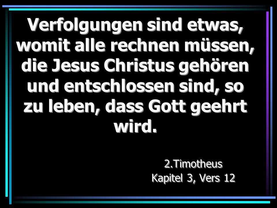 Verfolgungen sind etwas, womit alle rechnen müssen, die Jesus Christus gehören und entschlossen sind, so zu leben, dass Gott geehrt wird. 2.Timotheus