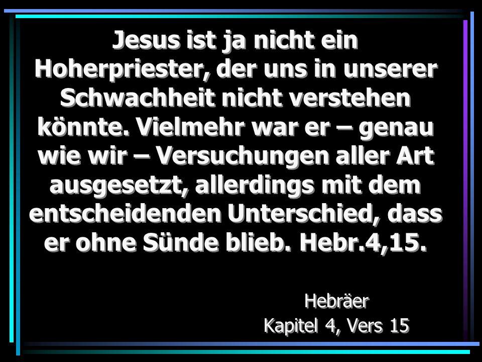 Jesus ist ja nicht ein Hoherpriester, der uns in unserer Schwachheit nicht verstehen könnte. Vielmehr war er – genau wie wir – Versuchungen aller Art