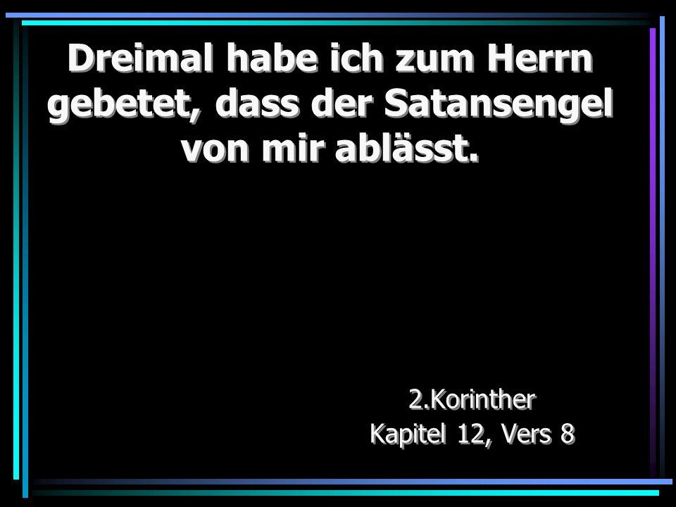 Dreimal habe ich zum Herrn gebetet, dass der Satansengel von mir ablässt. 2.Korinther Kapitel 12, Vers 8 2.Korinther Kapitel 12, Vers 8
