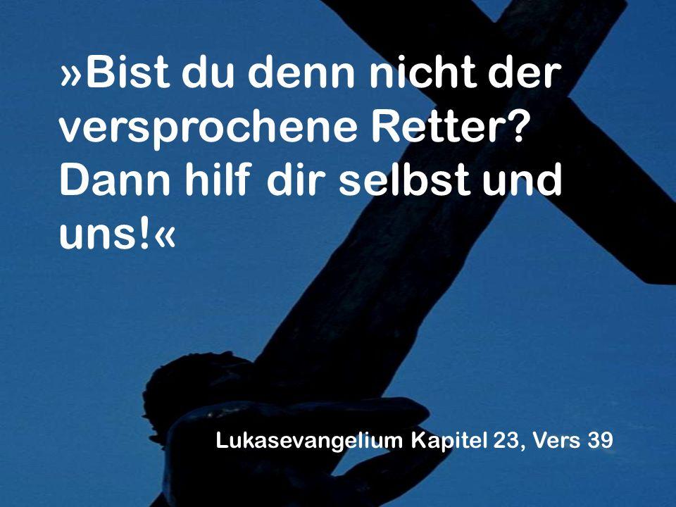»Bist du denn nicht der versprochene Retter? Dann hilf dir selbst und uns!« Lukasevangelium Kapitel 23, Vers 39