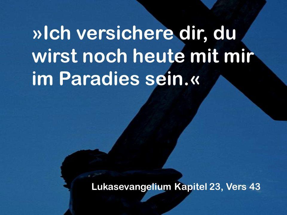 »Ich versichere dir, du wirst noch heute mit mir im Paradies sein.« Lukasevangelium Kapitel 23, Vers 43