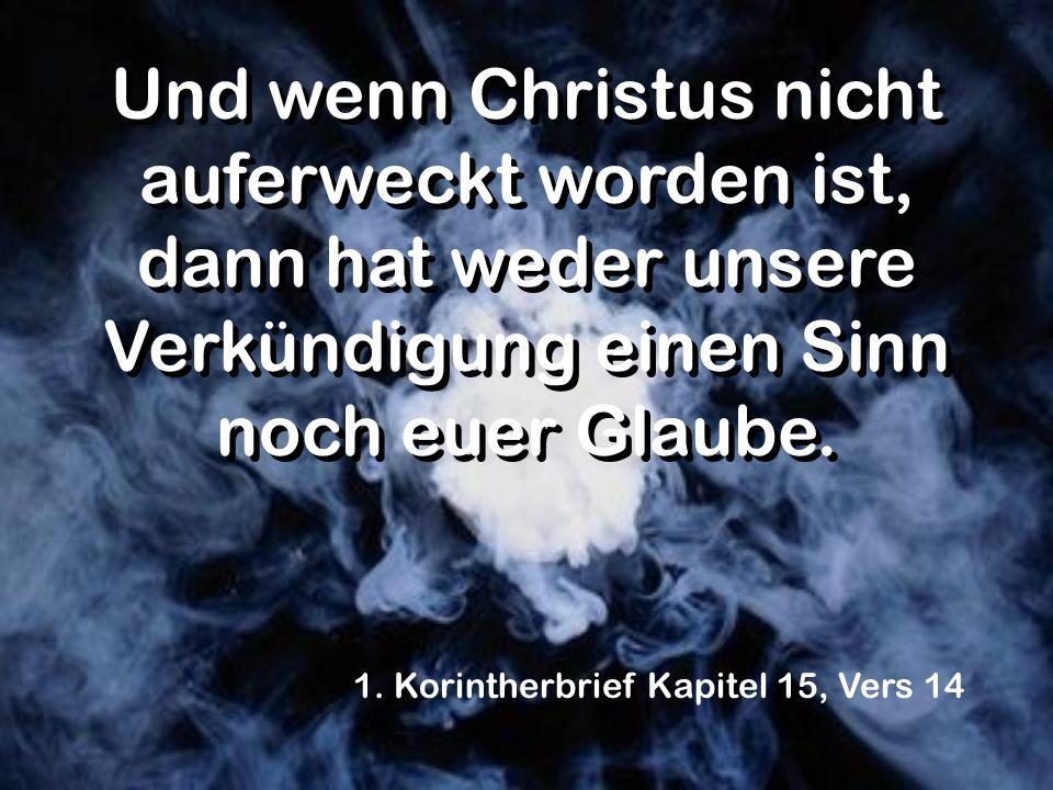 Und wenn Christus nicht auferweckt worden ist, dann hat weder unsere Verkündigung einen Sinn noch euer Glaube. 1. Korintherbrief Kapitel 15, Vers 14