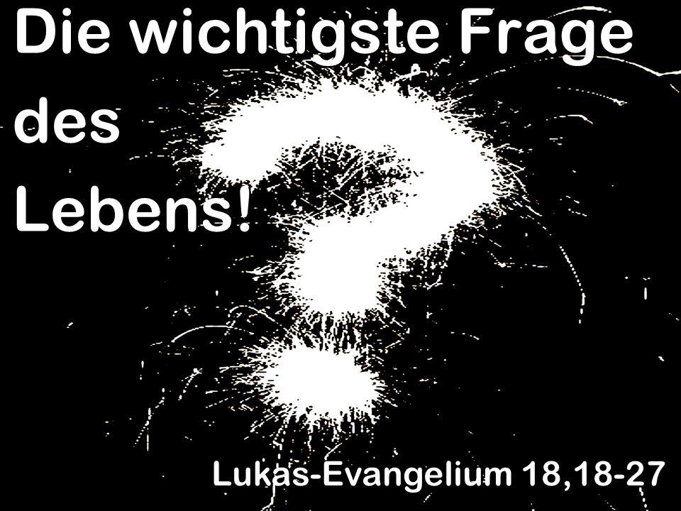 Die wichtigste Frage des Lebens! Lukas-Evangelium 18,18-27