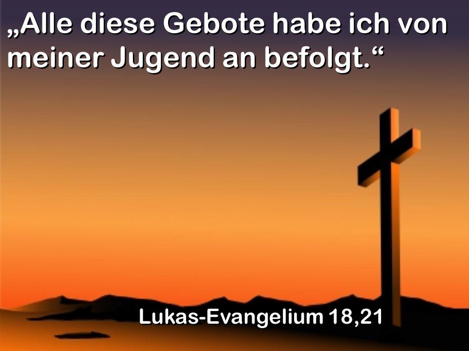 Alle diese Gebote habe ich von meiner Jugend an befolgt. Lukas-Evangelium 18,21