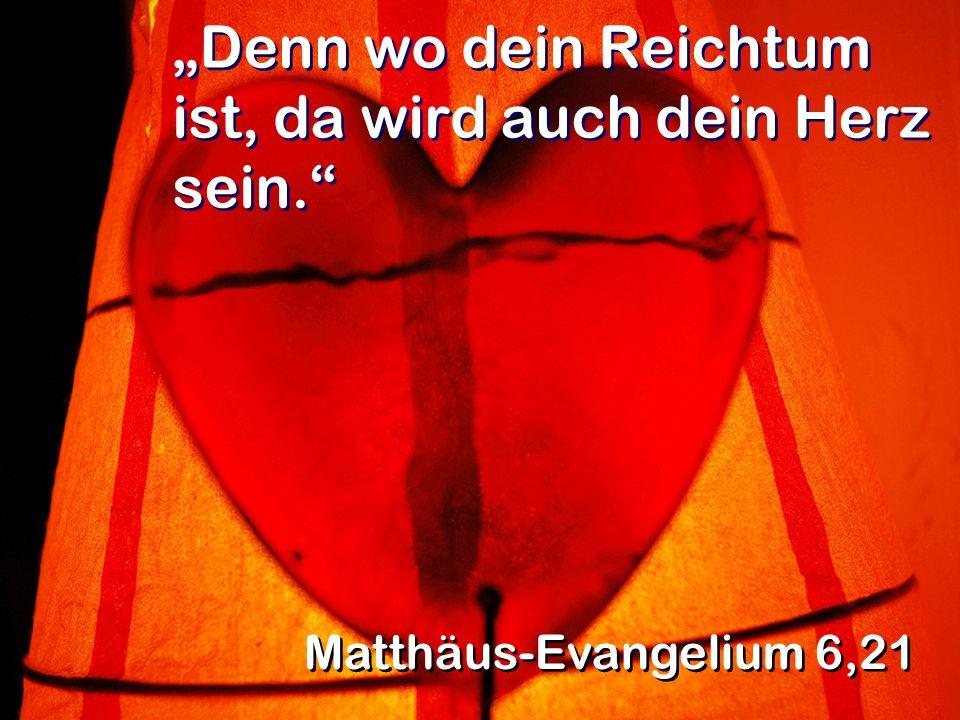 Denn wo dein Reichtum ist, da wird auch dein Herz sein. Matthäus-Evangelium 6,21