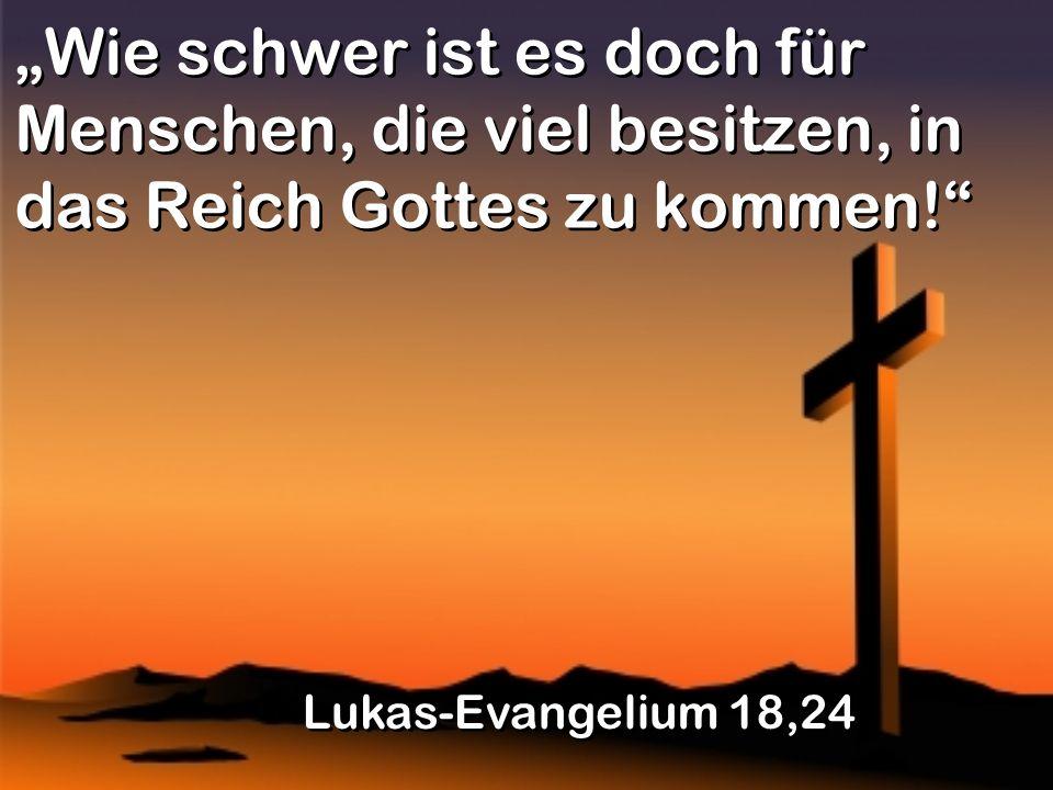 Wie schwer ist es doch für Menschen, die viel besitzen, in das Reich Gottes zu kommen.