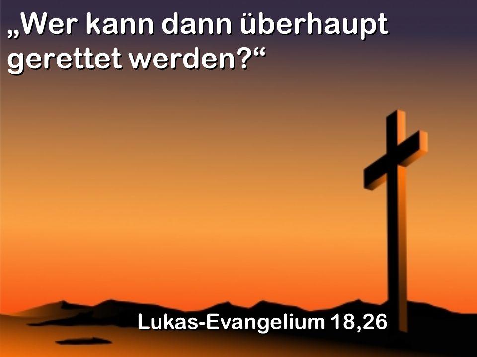 Wer kann dann überhaupt gerettet werden? Lukas-Evangelium 18,26