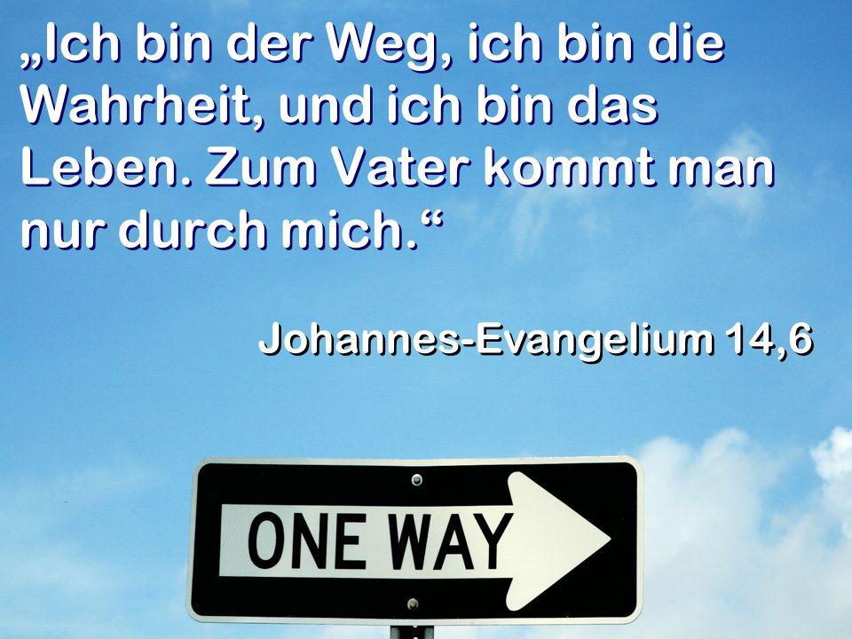 Ich bin der Weg, ich bin die Wahrheit, und ich bin das Leben.